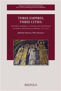 Three Empires, Three Cities: Identity, Material Culture and Legitimacy in Venice, Ravenna and Rome, 750-1000: Volume Offered to Chris Wickham as a