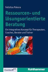 Ressourcen- Und Losungsorientierte Beratung: Ein Integratives Konzept Fur Therapeuten, Coaches, Berater Und Trainer