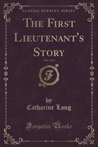The First Lieutenant's Story, Vol. 1 of 3 (Classic Reprint)
