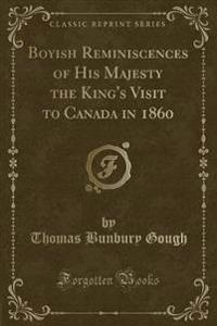 Boyish Reminiscences of His Majesty the King's Visit to Canada in 1860 (Classic Reprint)