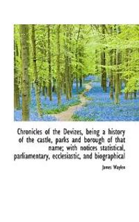 Chronicles of the Devizes, Being a History of the Castle, Parks and Borough of That Name; With Notic