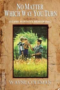 No Matter Which Way You Turn: A Game Warden's Memoir, Part Two