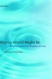 Ways a World Might Be: Metaphysical and Anti-Metaphysical Essays