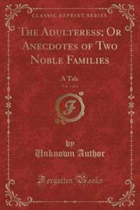 The Adulteress; Or Anecdotes of Two Noble Families, Vol. 1 of 4