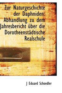 Zur Naturgeschichte Der Daphniden: Abhandlung Zu Dem Jahresbericht Ber Die Dorotheenst Dtische Real