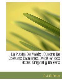 La Pubilla del Vall?'s: Cuadro de Costums Catalanas, Dividit En DOS Actes, Original y En Vers