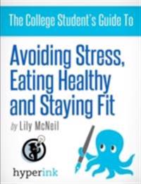 College Student's Guide To: Avoiding Stress, Eating Healthy and Staying Fit