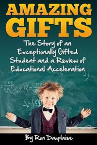 Amazing Gifts: The Story of an Exceptionally Gifted Student and a Review of Educational Acceleration