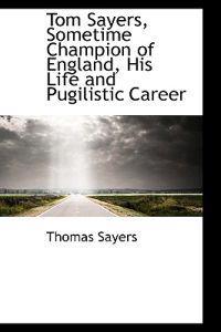Tom Sayers, Sometime Champion of England, His Life and Pugilistic Career
