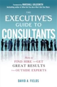 Executive s Guide to Consultants: How to Find, Hire and Get Great Results from Outside Experts
