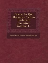 Opera: In Quo Horumce Trium Poetarum Carmina, Volume 1...