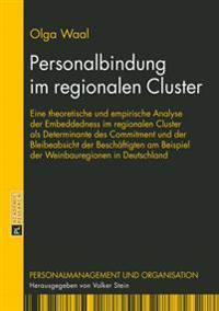 Personalbindung Im Regionalen Cluster: Eine Theoretische Und Empirische Analyse Der Embeddedness Im Regionalen Cluster ALS Determinante Des Commitment