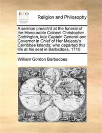 A Sermon Preach'd at the Funeral of the Honourable Colonel Christopher Codrington, Late Captain General and Governor in Chief of Her Majesty's Carribbee Islands; Who Departed This Life at His Seat in Barbadoes, 1710