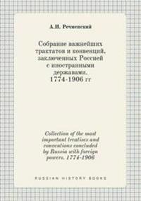 Collection of the Most Important Treatises and Conventions Concluded by Russia with Foreign Powers. 1774-1906