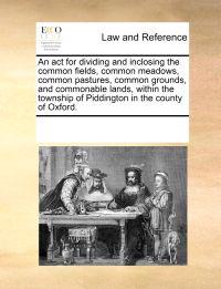 An ACT for Dividing and Inclosing the Common Fields, Common Meadows, Common Pastures, Common Grounds, and Commonable Lands, Within the Township of Piddington in the County of Oxford.