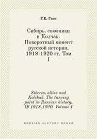 Siberia, Allies and Kolchak. the Turning Point in Russian History. of 1918-1920. Volume I