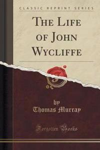 The Life of John Wycliffe (Classic Reprint)