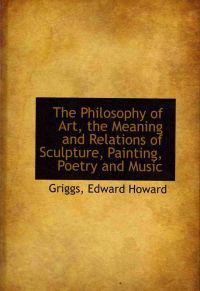 The Philosophy of Art, the Meaning and Relations of Sculpture, Painting, Poetry and Music