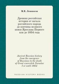 Ancient Russian History from the Emergence of Russians to the Death of Great Czarevitch Yaroslav I or Until 1054