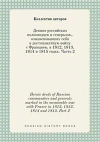Heroic Deeds of Russian Commanders and Generals Marked in the Memorable War with France in 1812, 1813, 1814 and 1815. Part 2