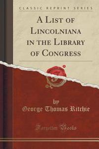 A List of Lincolniana in the Library of Congress (Classic Reprint)