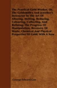 Practical Gold-Worker, Or, The Goldsmith's And Jeweller's Instructor In The Art Of Alloying, Melting, Reducing, Colouring, Collecting, And Refining; The Progress Of Manipulation, Recovery Of Waste, Chemical And Physical Properties Of Gold; With A New