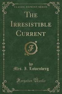 The Irresistible Current (Classic Reprint)