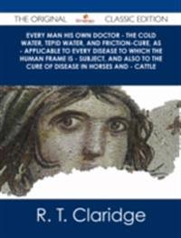 Every Man his own Doctor - The Cold Water, Tepid Water, and Friction-Cure, as - Applicable to Every Disease to Which the Human Frame is - Subject, and also to The Cure of Disease in Horses and - Cattle - The Original Classic Edition