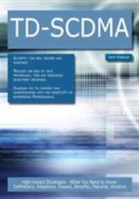 TD-SCDMA: High-impact Strategies - What You Need to Know: Definitions, Adoptions, Impact, Benefits, Maturity, Vendors