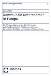 Kommunale Unternehmen in Europa: Die Erbringung Kommunaler Dienstleistungen Zwischen Europaischem Wettbewerbsrecht Und Europaischer Charta Der Kommuna
