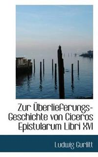 Zur Uberlieferungs-Geschichte Von Ciceros Epistularum Libri XVI
