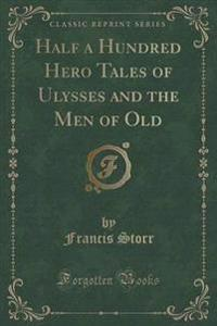 Half a Hundred Hero Tales of Ulysses and the Men of Old (Classic Reprint)