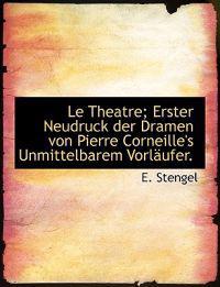 Le Theatre; Erster Neudruck Der Dramen Von Pierre Corneille's Unmittelbarem Vorl Ufer.