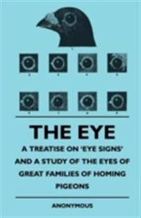 Eye - A Treatise On 'Eye Signs' And A Study Of The Eyes Of Great Families Of Homing Pigeons