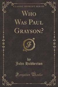 Who Was Paul Grayson? (Classic Reprint)