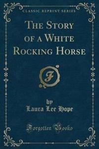 The Story of a White Rocking Horse (Classic Reprint)