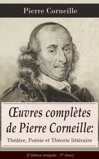 A uvres completes de Pierre Corneille: Theatre, Poesie et Theorie litteraire (L'edition integrale - 37 titres)