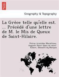 La GRE Ce Telle Qu'elle Est. ... Pre Ce de D'Une Lettre de M. Le MIS de Queux de Saint-Hilaire.