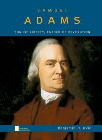 Samuel Adams: Son of Liberty, Father of Revolution