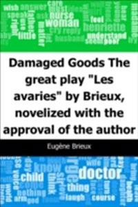 Damaged Goods: The great play &quote;Les avaries&quote; by Brieux, novelized with the approval of the author