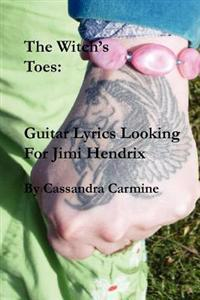 The Witch's Toes: Guitar Lyrics Looking for Jimi Hendrix: Hallucinogenic Song Poems in the Great Tradition of Jimi Hendrix