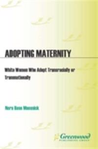 Adopting Maternity: White Women Who Adopt Transracially or Transnationally