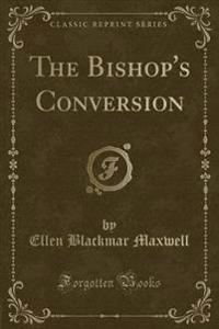 The Bishop's Conversion (Classic Reprint)