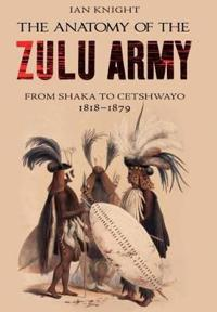The Anatomy of the Zulu Army: From Shaka to Cetshwayo, 1818-1879