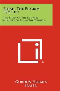 Elijah, the Pilgrim Prophet: The Study of the Life and Ministry of Elijah the Tishbite