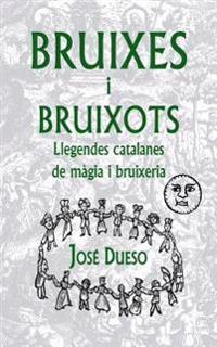 Bruixes I Bruixots. Llegendes Catalanes de Magia I Bruixeria