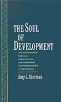 Soul of Development: Biblical Christianity and Economic Transformation in Guatemala