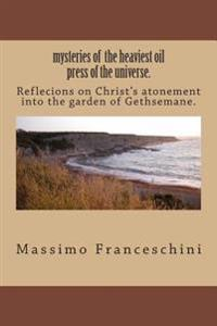 Mysteries of the Heaviest Oil Press of the Universe.: Reflecions on Christ's Atonement Into the Garden of Gethsemane.