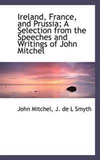 Ireland, France, and Prussia; A Selection from the Speeches and Writings of John Mitchel