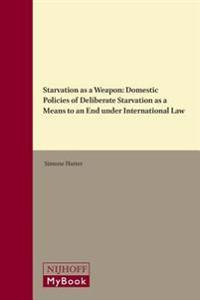 Starvation as a Weapon: Domestic Policies of Deliberate Starvation as a Means to an End Under International Law
